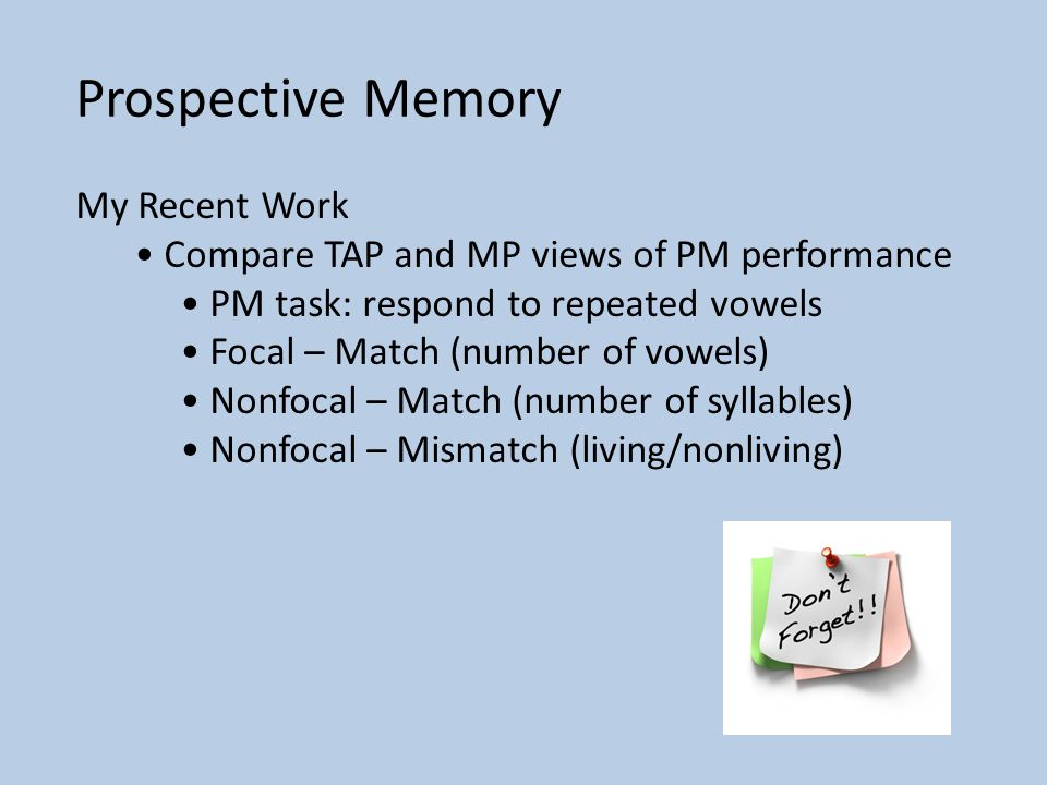 Prospective Memory My Recent Work Compare TAP and MP views of PM performance PM task: respond to repeated vowels Focal – Match (number of vowels) Nonfocal – Match (number of syllables) Nonfocal – Mismatch (living/nonliving)
