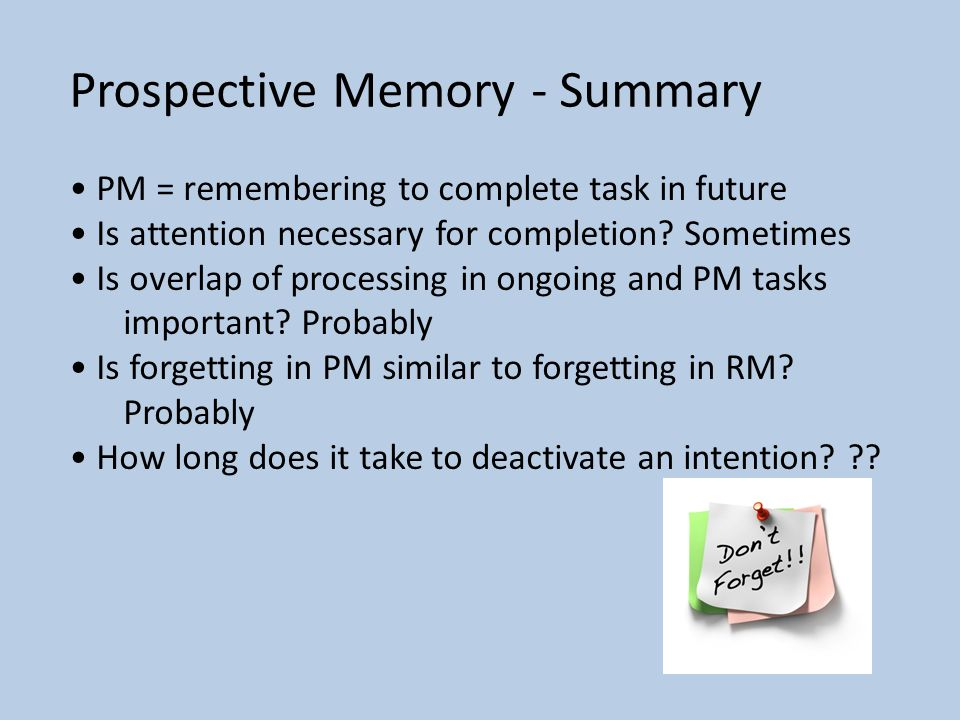 Prospective Memory - Summary PM = remembering to complete task in future Is attention necessary for completion.