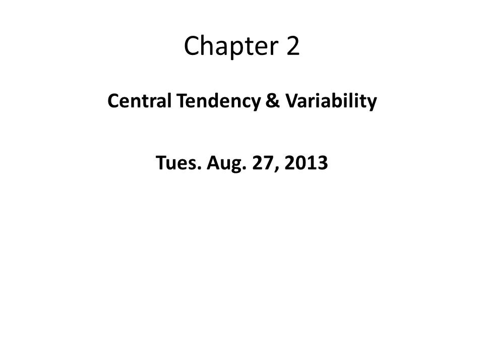 Chapter 2 Central Tendency & Variability Tues. Aug. 27, 2013