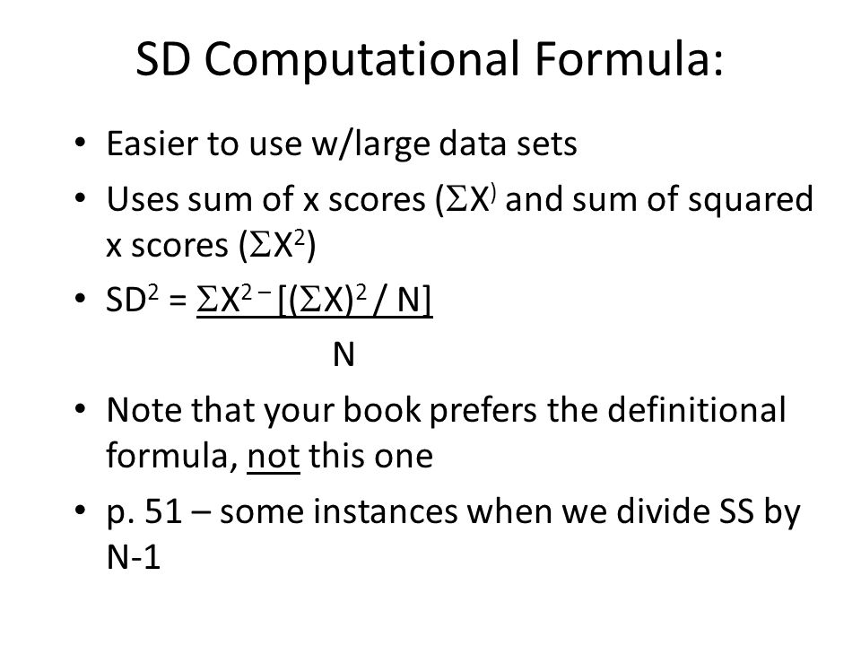 SD Computational Formula: Easier to use w/large data sets Uses sum of x scores (  X ) and sum of squared x scores (  X 2 ) SD 2 =  X 2 – [(  X) 2