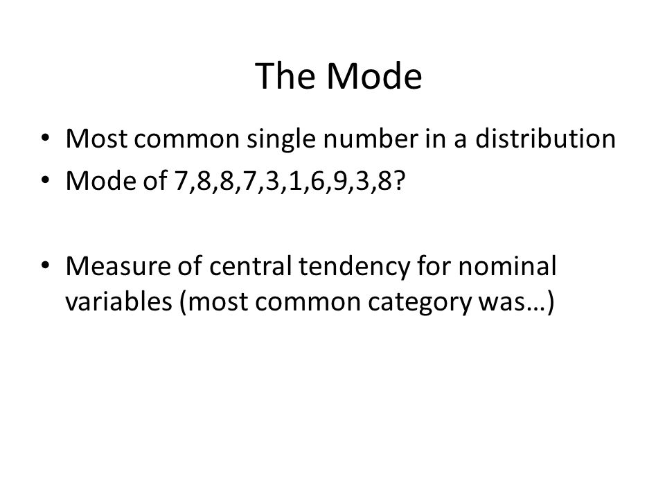 The Mode Most common single number in a distribution Mode of 7,8,8,7,3,1,6,9,3,8? Measure of central tendency for nominal variables (most common categ
