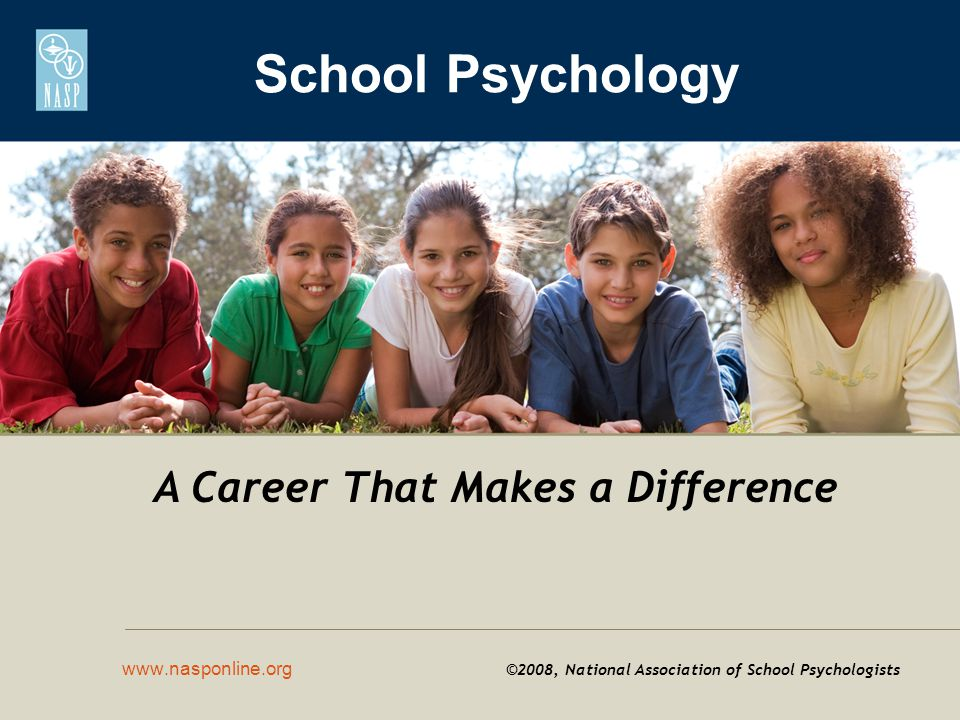 School Psychology www.nasponline.org ©2008, National Association of School Psychologists A Career That Makes a Difference