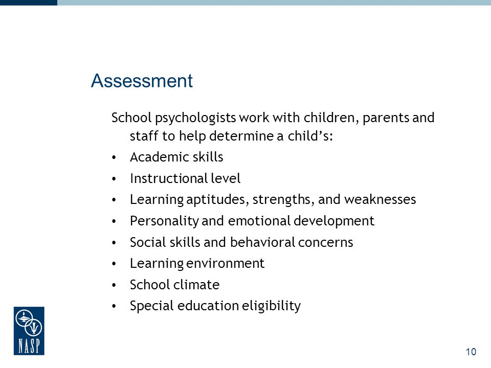 10 Assessment School psychologists work with children, parents and staff to help determine a child's: Academic skills Instructional level Learning apt