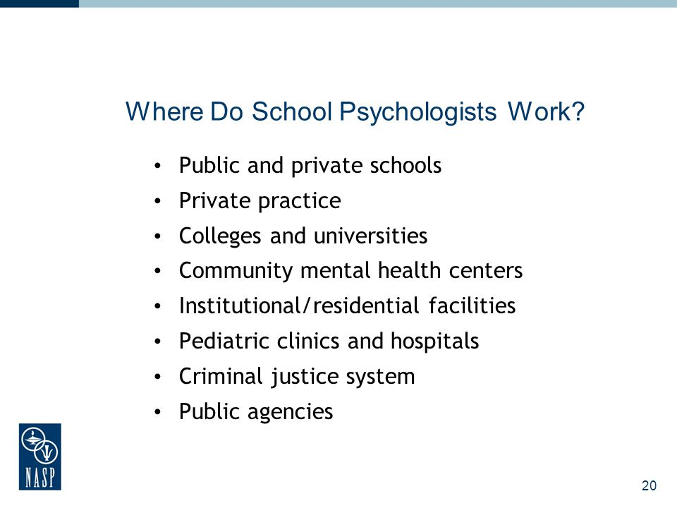 20 Where Do School Psychologists Work? Public and private schools Private practice Colleges and universities Community mental health centers Instituti