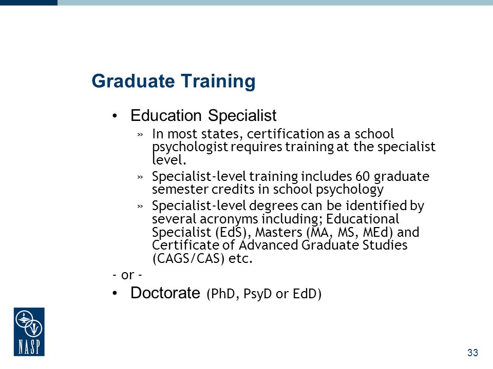 33 Graduate Training Education Specialist »In most states, certification as a school psychologist requires training at the specialist level. »Speciali