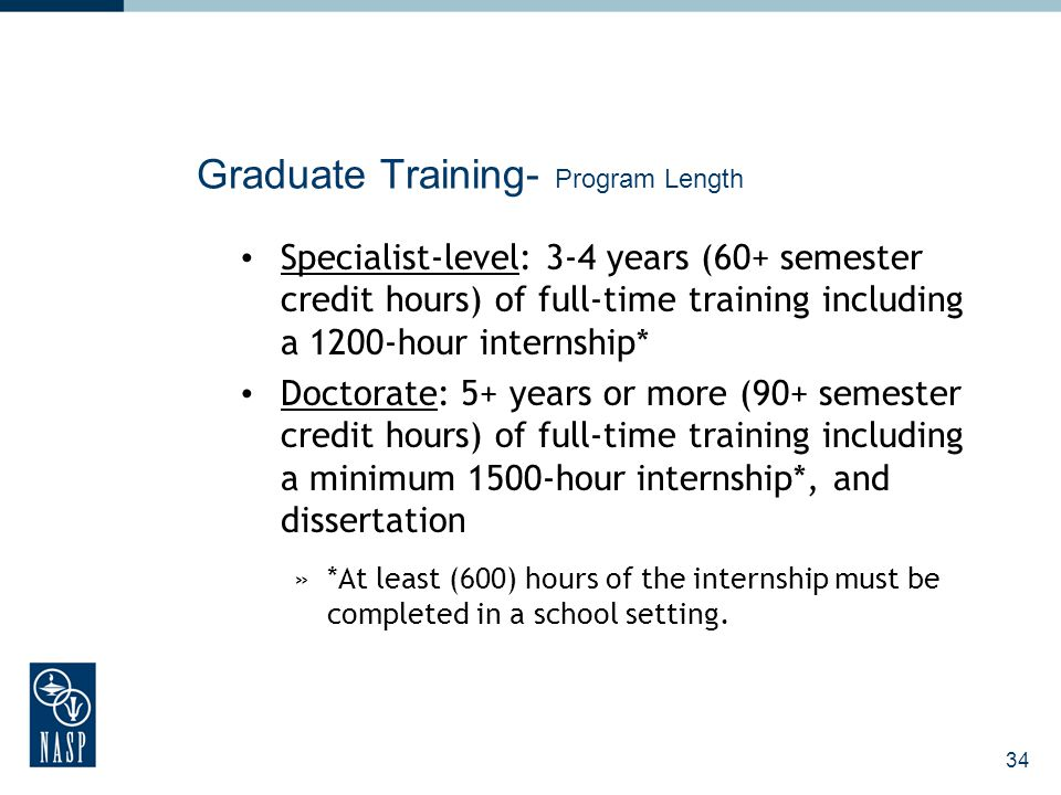 34 Graduate Training- Program Length Specialist-level: 3-4 years (60+ semester credit hours) of full-time training including a 1200-hour internship* D