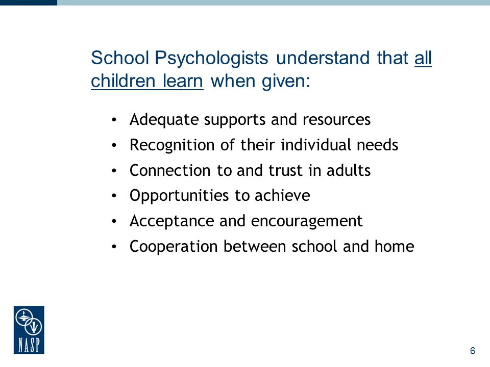 6 School Psychologists understand that all children learn when given: Adequate supports and resources Recognition of their individual needs Connection