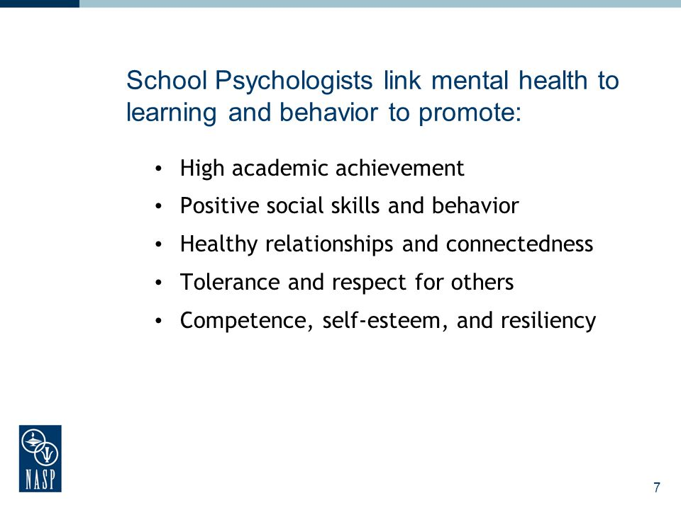 7 School Psychologists link mental health to learning and behavior to promote: High academic achievement Positive social skills and behavior Healthy r