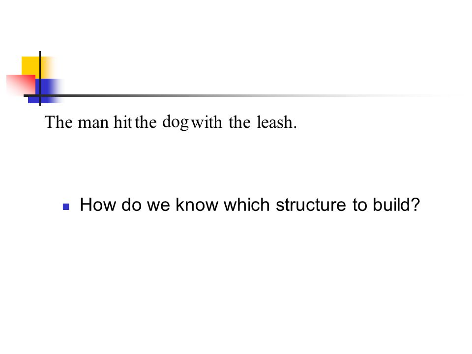 Themanhit dog withtheleash.the How do we know which structure to build?