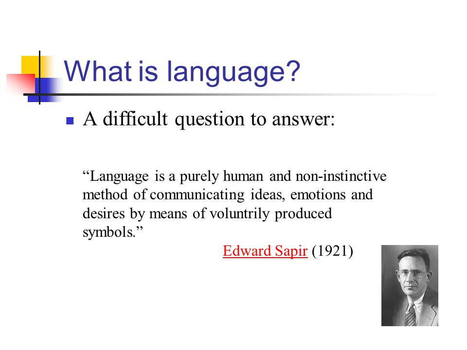 "What is language? A difficult question to answer: ""Language is a purely human and non-instinctive method of communicating ideas, emotions and desires"