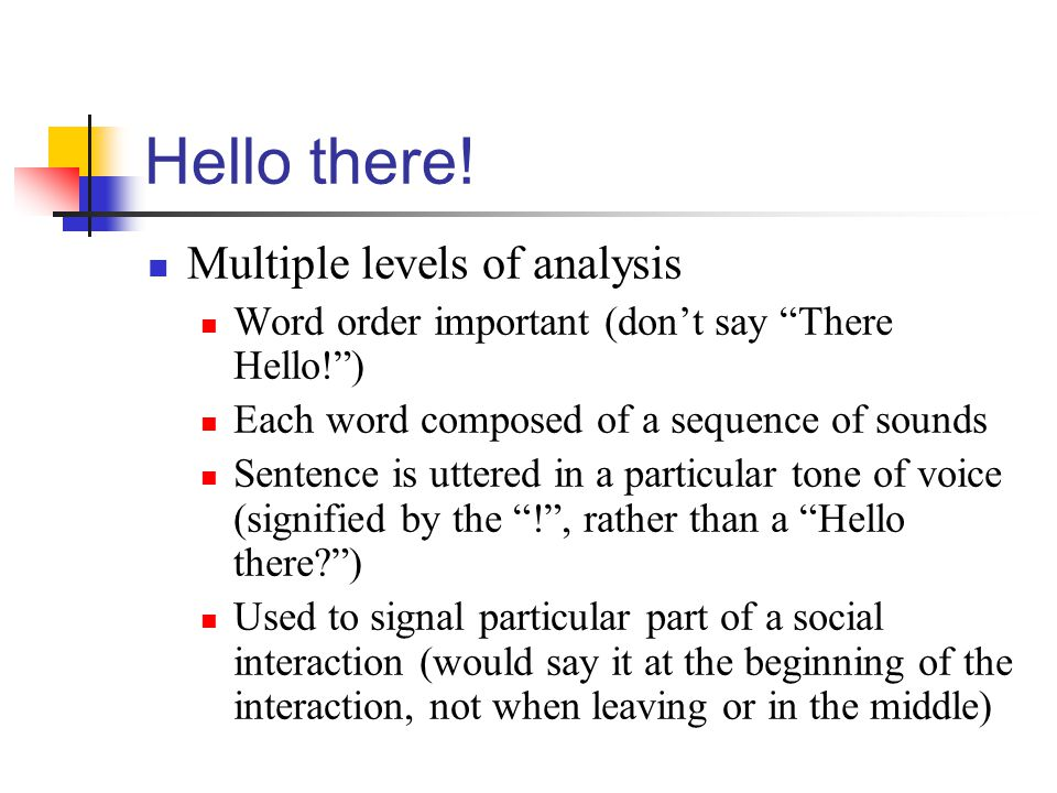 "Hello there! Multiple levels of analysis Word order important (don't say ""There Hello!"") Each word composed of a sequence of sounds Sentence is uttere"