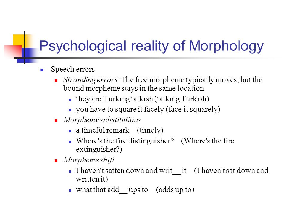 Psychological reality of Morphology Speech errors Stranding errors: The free morpheme typically moves, but the bound morpheme stays in the same locati