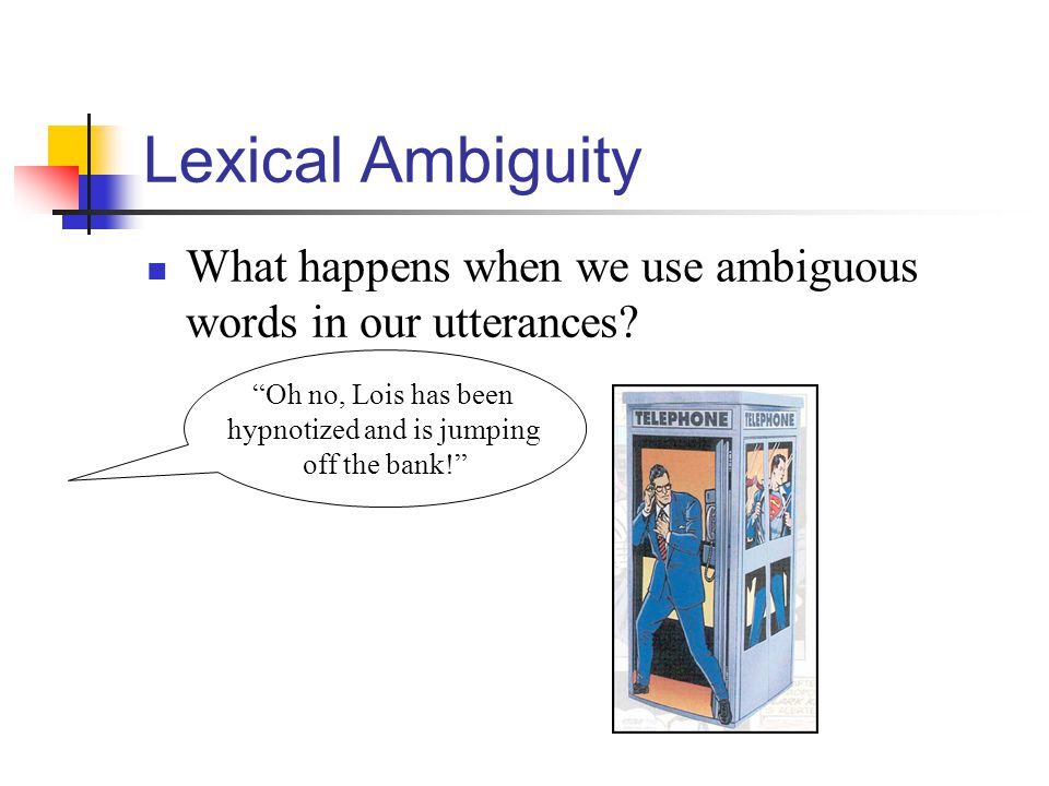 "Lexical Ambiguity What happens when we use ambiguous words in our utterances? ""Oh no, Lois has been hypnotized and is jumping off the bank!"""