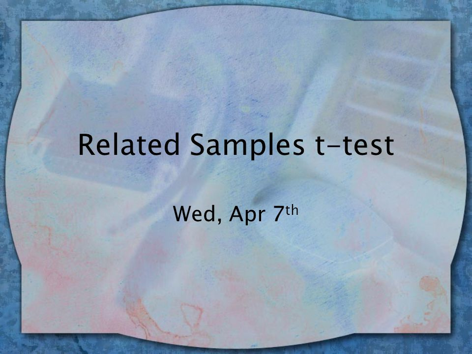 Related Samples t-test Wed, Apr 7 th