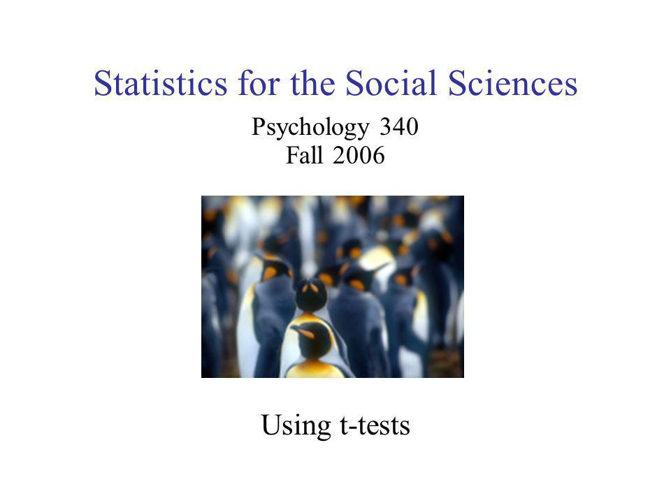 Statistics for the Social Sciences Psychology 340 Fall 2006 Using t-tests