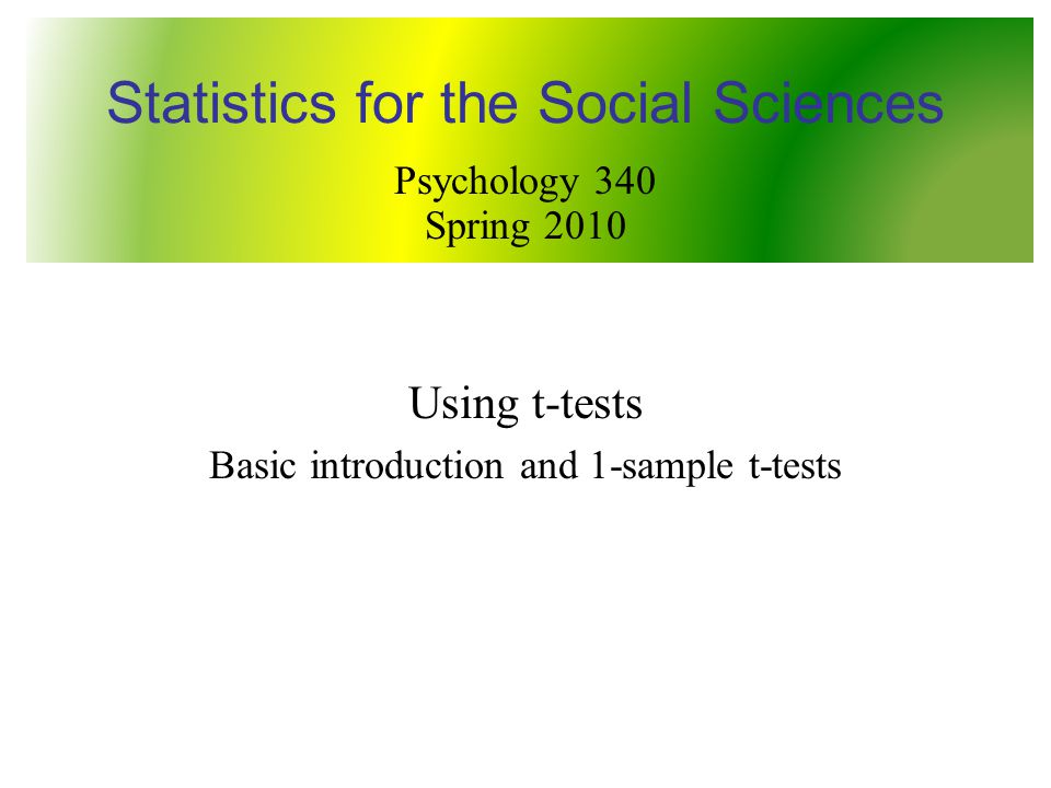 Using t-tests Basic introduction and 1-sample t-tests Statistics for the Social Sciences Psychology 340 Spring 2010
