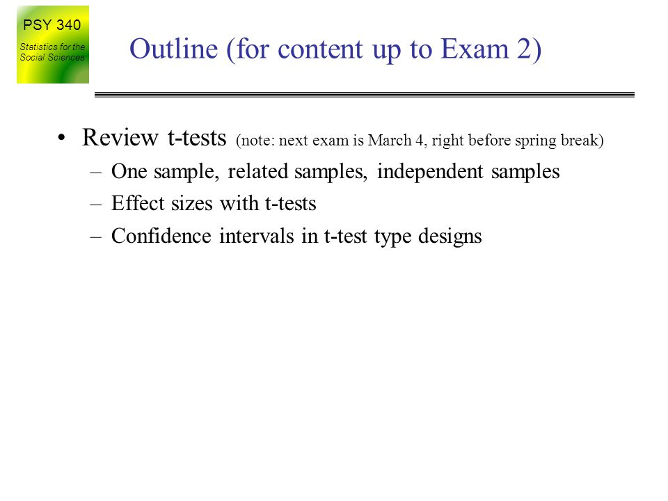 PSY 340 Statistics for the Social Sciences Outline (for content up to Exam 2) Review t-tests (note: next exam is March 4, right before spring break) –One sample, related samples, independent samples –Effect sizes with t-tests –Confidence intervals in t-test type designs