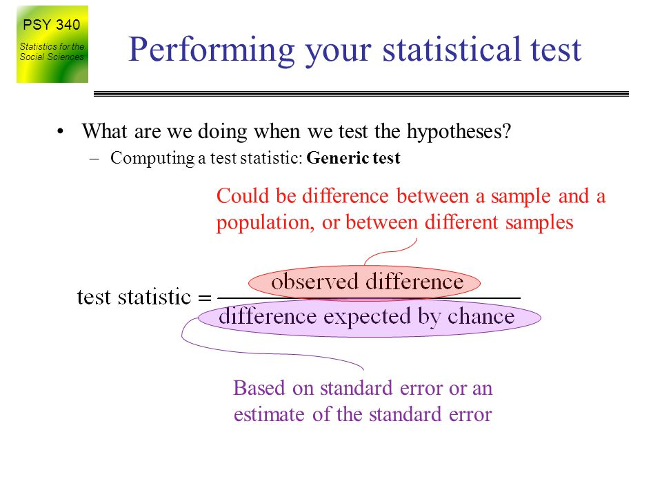 PSY 340 Statistics for the Social Sciences Using SPSS: 1 sample t Entering the data –Observations go into one column e.g., 2, 6, 5, 9 Performing the analysis –Analyze -> Compare means -> one sample t-test –Identify which column to do your test on –Enter the 'Test value' – this is the population mean in the H 0 –Be careful, the default is 0, this may not be what you want Reading the output –Mean of the sample, the computed-t, degrees of freedom, p-value (Sig.) (also reminds you of your test value)