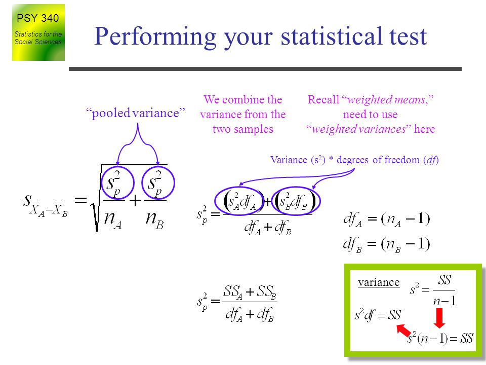 PSY 340 Statistics for the Social Sciences variance Performing your statistical test pooled variance We combine the variance from the two samples Recall weighted means, need to use weighted variances here Variance (s 2 ) * degrees of freedom (df)