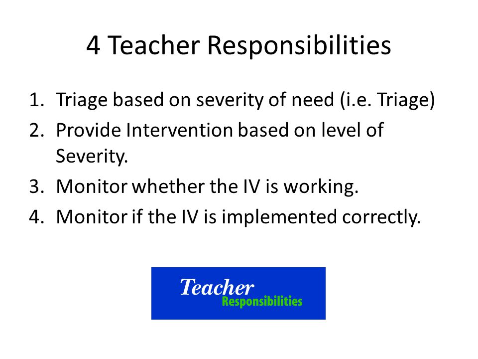 4 Teacher Responsibilities 1.Triage based on severity of need (i.e. Triage) 2.Provide Intervention based on level of Severity. 3.Monitor whether the I