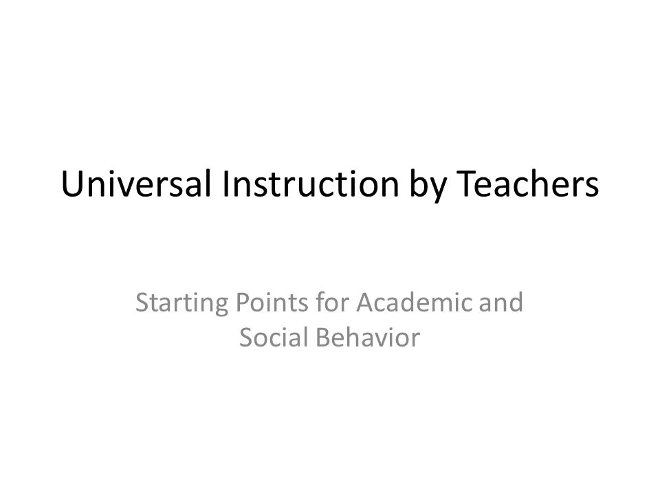 Universal Instruction by Teachers Starting Points for Academic and Social Behavior