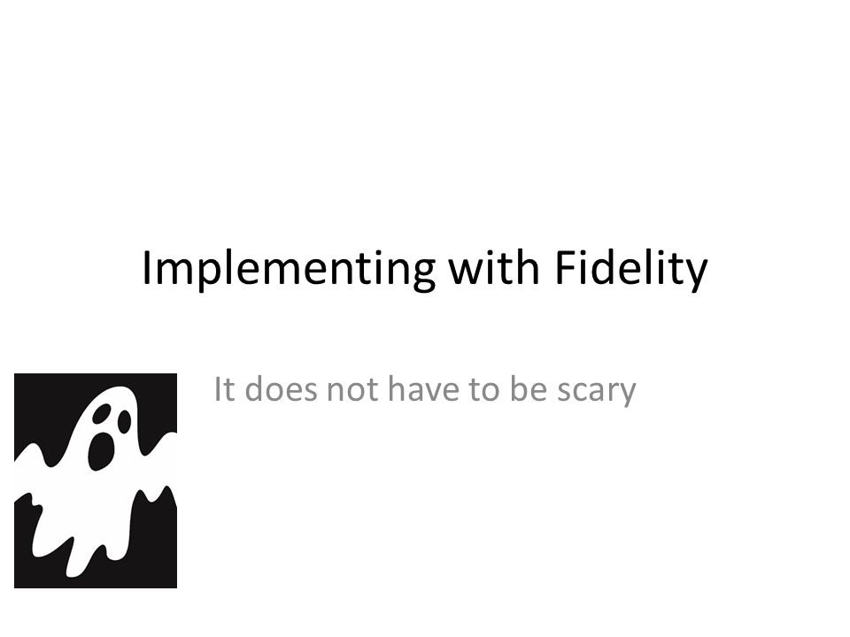 Implementing with Fidelity It does not have to be scary