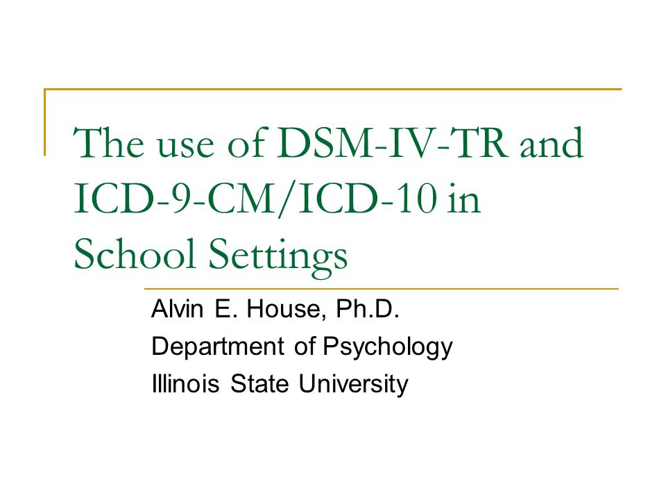The use of DSM-IV-TR and ICD-9-CM/ICD-10 in School Settings Alvin E. House, Ph.D. Department of Psychology Illinois State University