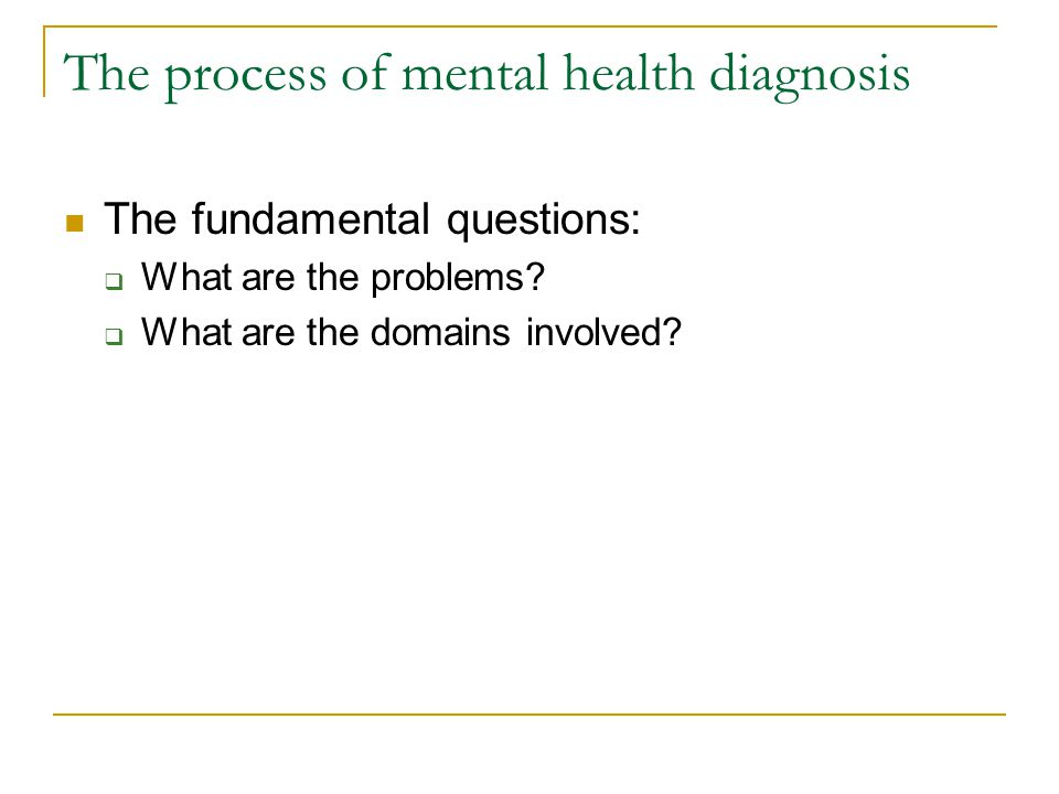 The process of mental health diagnosis The fundamental questions:  What are the problems?  What are the domains involved?