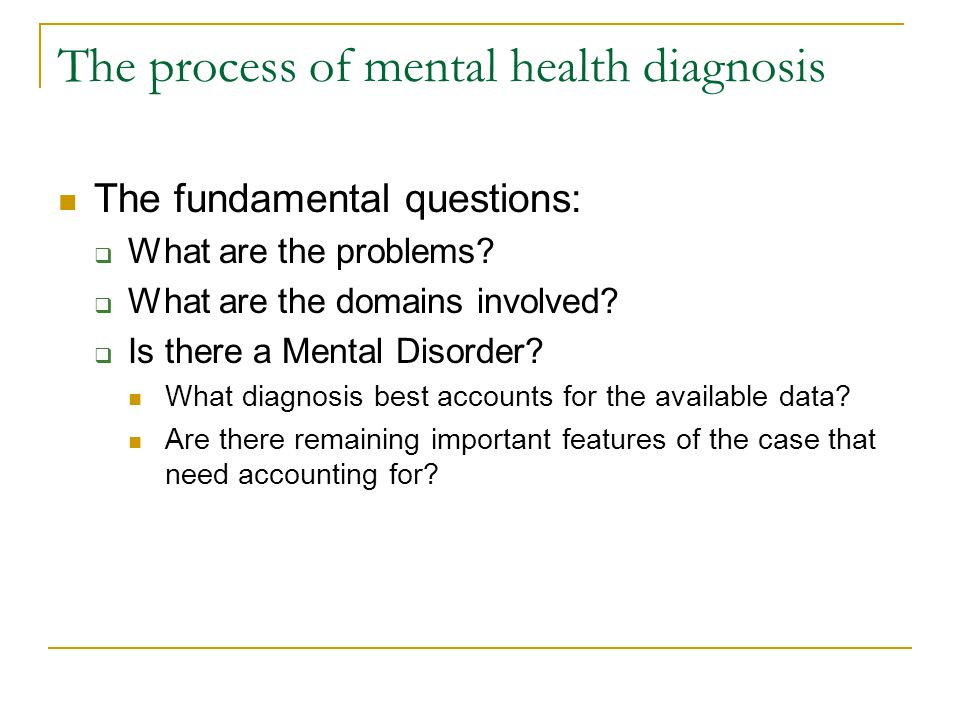 The process of mental health diagnosis The fundamental questions:  What are the problems?  What are the domains involved?  Is there a Mental Disord
