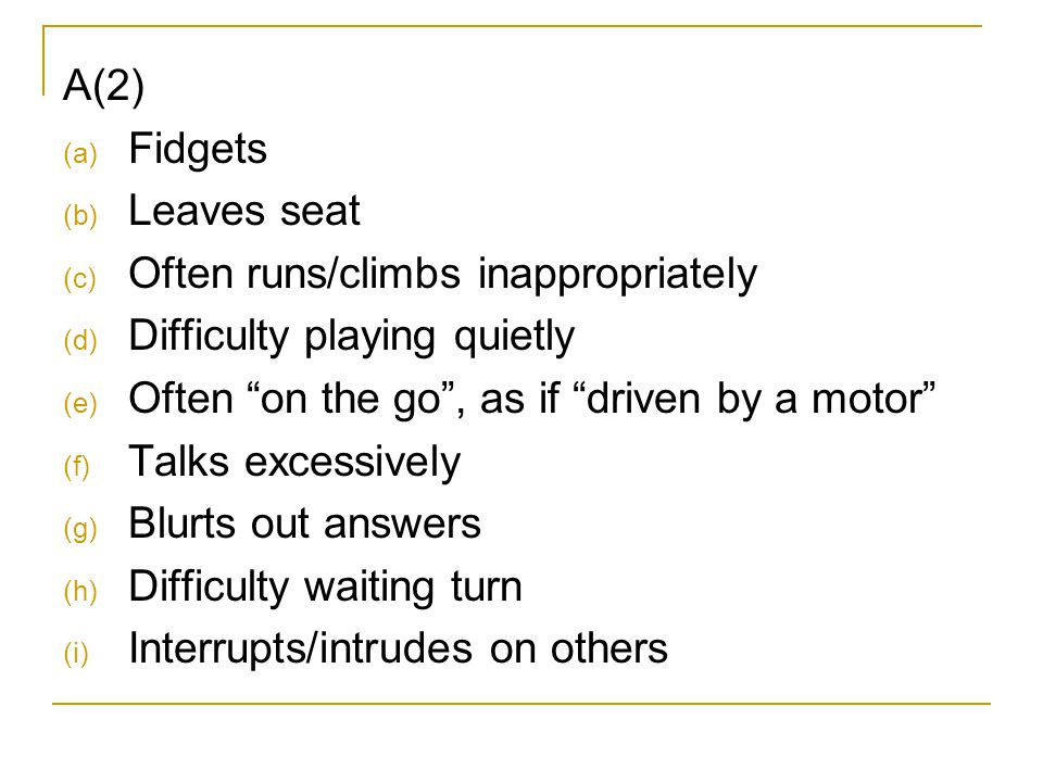 """A(2) (a) Fidgets (b) Leaves seat (c) Often runs/climbs inappropriately (d) Difficulty playing quietly (e) Often """"on the go"""", as if """"driven by a motor"""""""