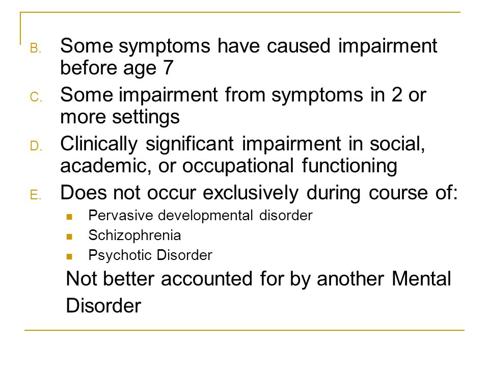B. Some symptoms have caused impairment before age 7 C. Some impairment from symptoms in 2 or more settings D. Clinically significant impairment in so