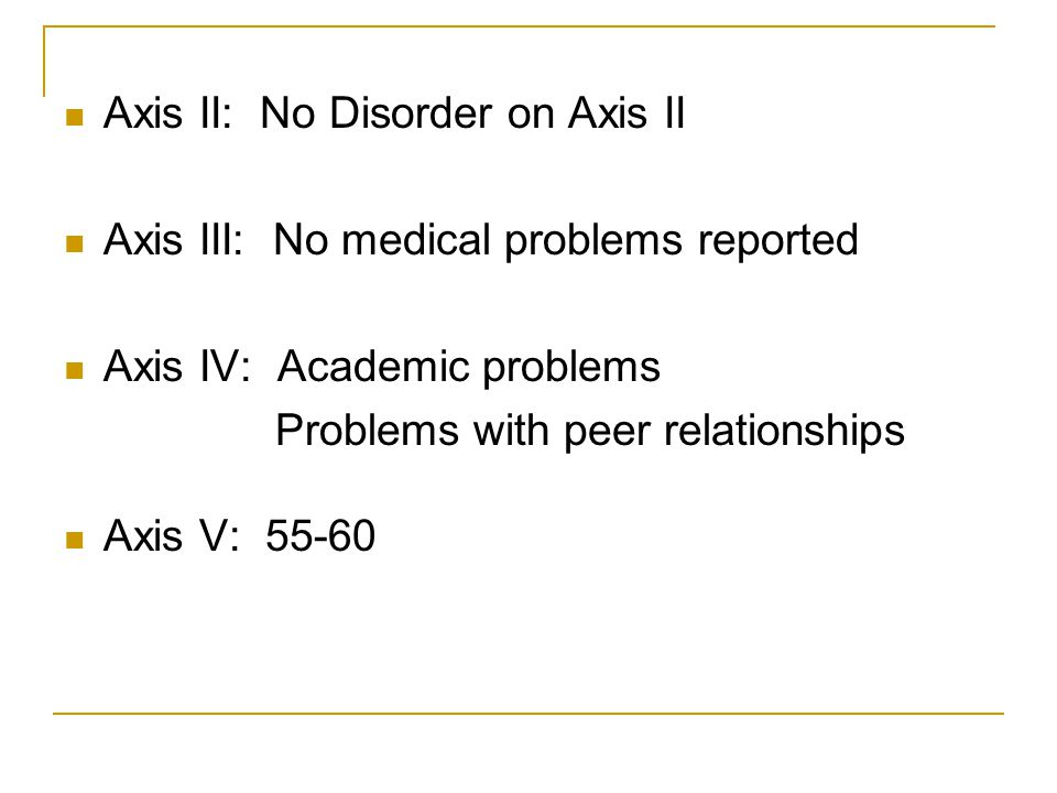 Axis II: No Disorder on Axis II Axis III: No medical problems reported Axis IV: Academic problems Problems with peer relationships Axis V: 55-60