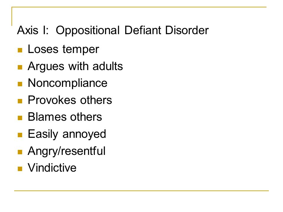 Axis I: Oppositional Defiant Disorder Loses temper Argues with adults Noncompliance Provokes others Blames others Easily annoyed Angry/resentful Vindi
