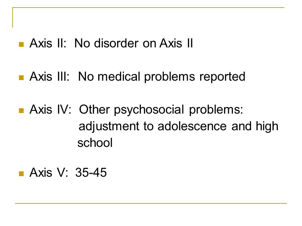 Axis II: No disorder on Axis II Axis III: No medical problems reported Axis IV: Other psychosocial problems: adjustment to adolescence and high school