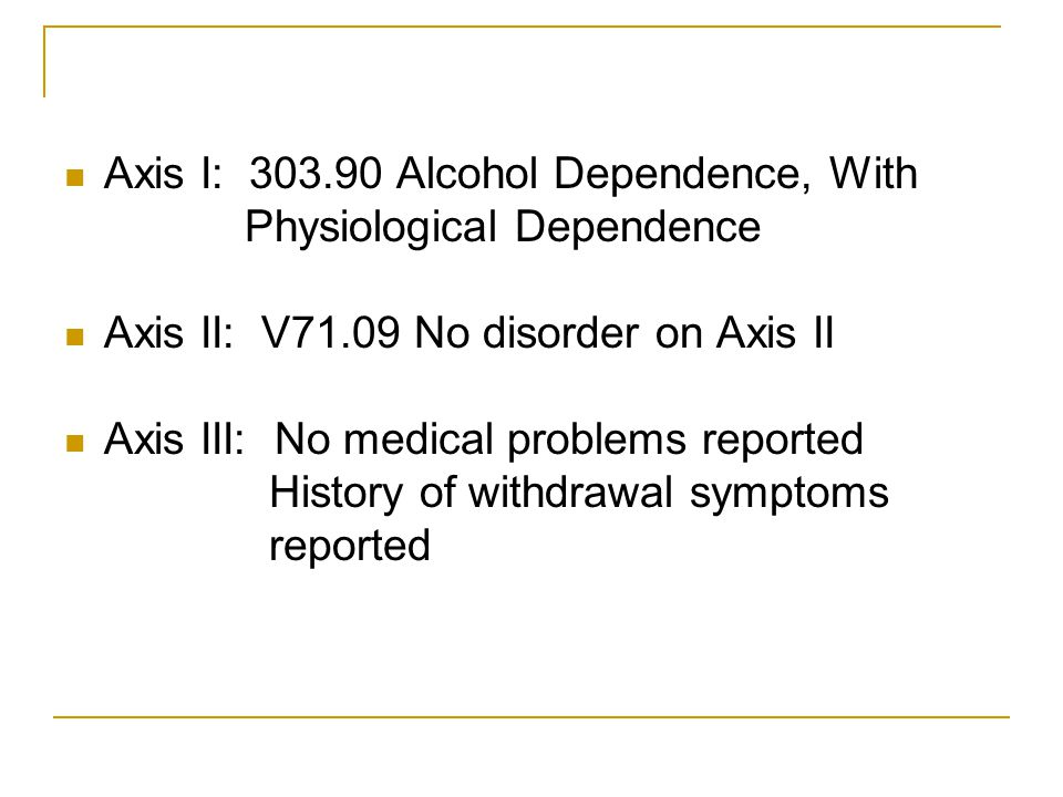Axis I: 303.90 Alcohol Dependence, With Physiological Dependence Axis II: V71.09 No disorder on Axis II Axis III: No medical problems reported History
