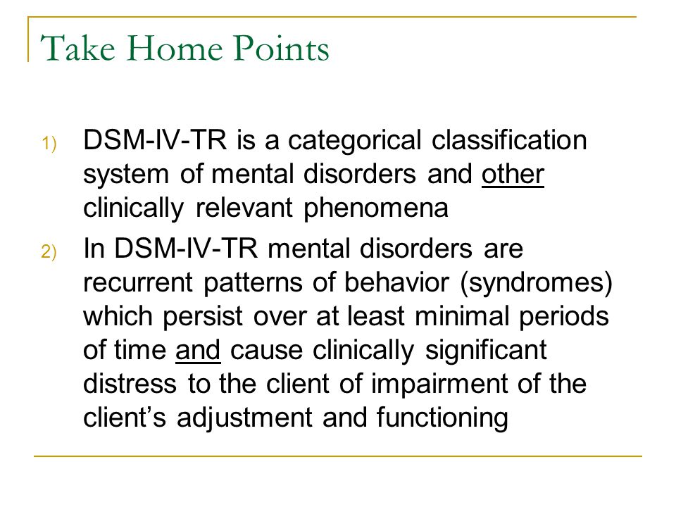 Take Home Points 1) DSM-IV-TR is a categorical classification system of mental disorders and other clinically relevant phenomena 2) In DSM-IV-TR menta