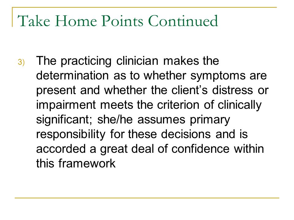 Take Home Points Continued 3) The practicing clinician makes the determination as to whether symptoms are present and whether the client's distress or