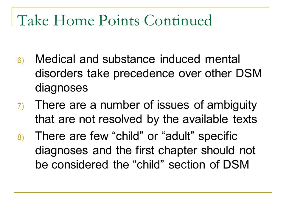 Take Home Points Continued 6) Medical and substance induced mental disorders take precedence over other DSM diagnoses 7) There are a number of issues