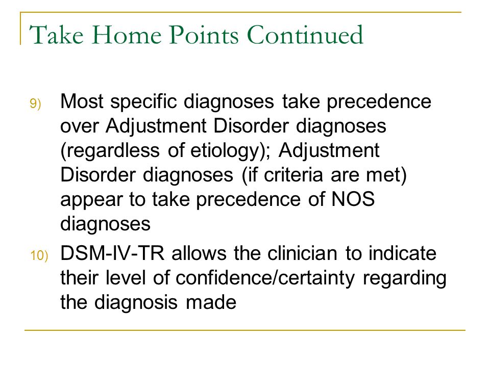 Take Home Points Continued 9) Most specific diagnoses take precedence over Adjustment Disorder diagnoses (regardless of etiology); Adjustment Disorder