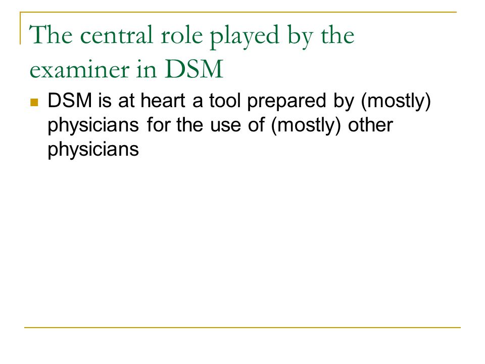 The central role played by the examiner in DSM DSM is at heart a tool prepared by (mostly) physicians for the use of (mostly) other physicians