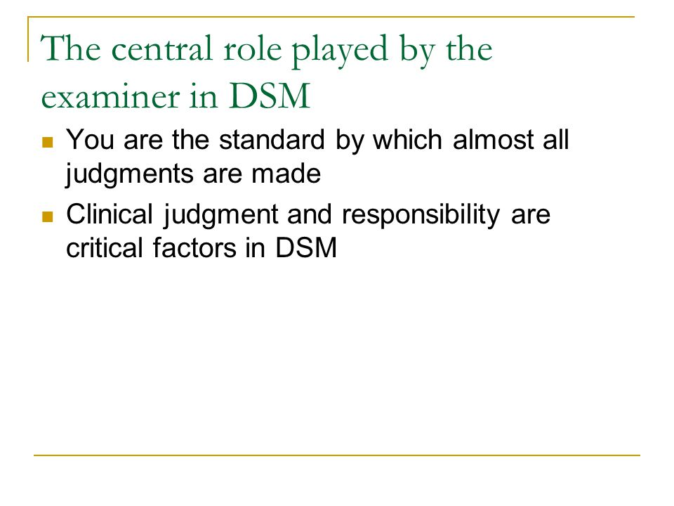 The central role played by the examiner in DSM You are the standard by which almost all judgments are made Clinical judgment and responsibility are cr