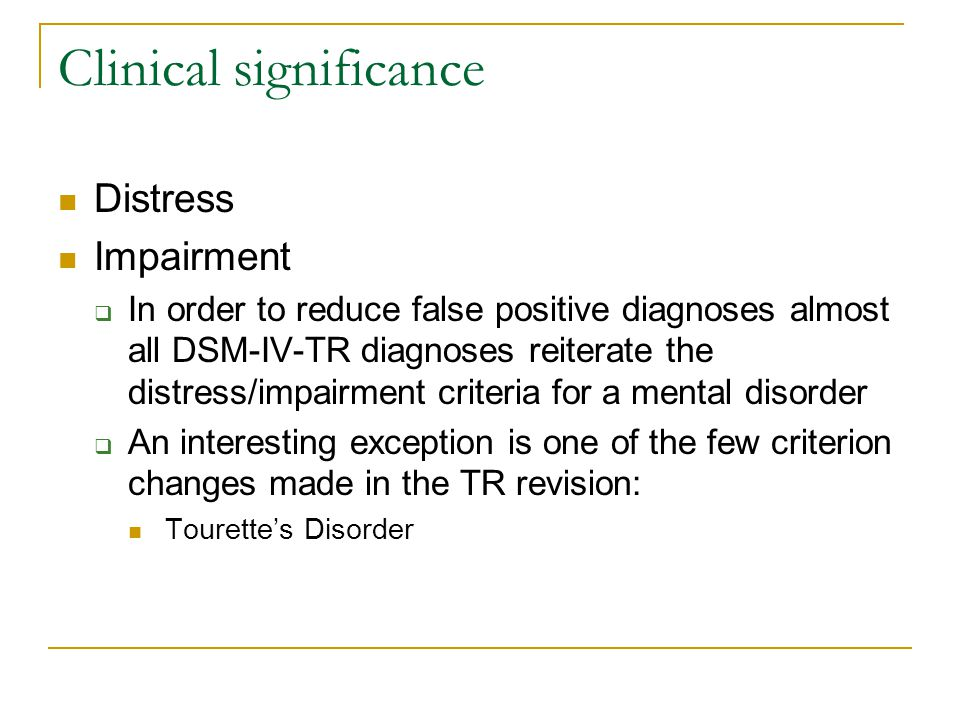 Clinical significance Distress Impairment  In order to reduce false positive diagnoses almost all DSM-IV-TR diagnoses reiterate the distress/impairme