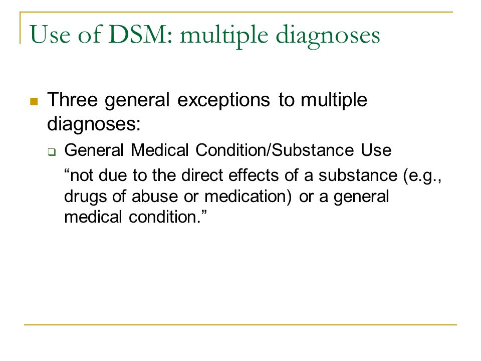 """Use of DSM: multiple diagnoses Three general exceptions to multiple diagnoses:  General Medical Condition/Substance Use """"not due to the direct effect"""