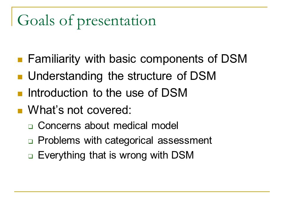 Goals of presentation Familiarity with basic components of DSM Understanding the structure of DSM Introduction to the use of DSM What's not covered: 