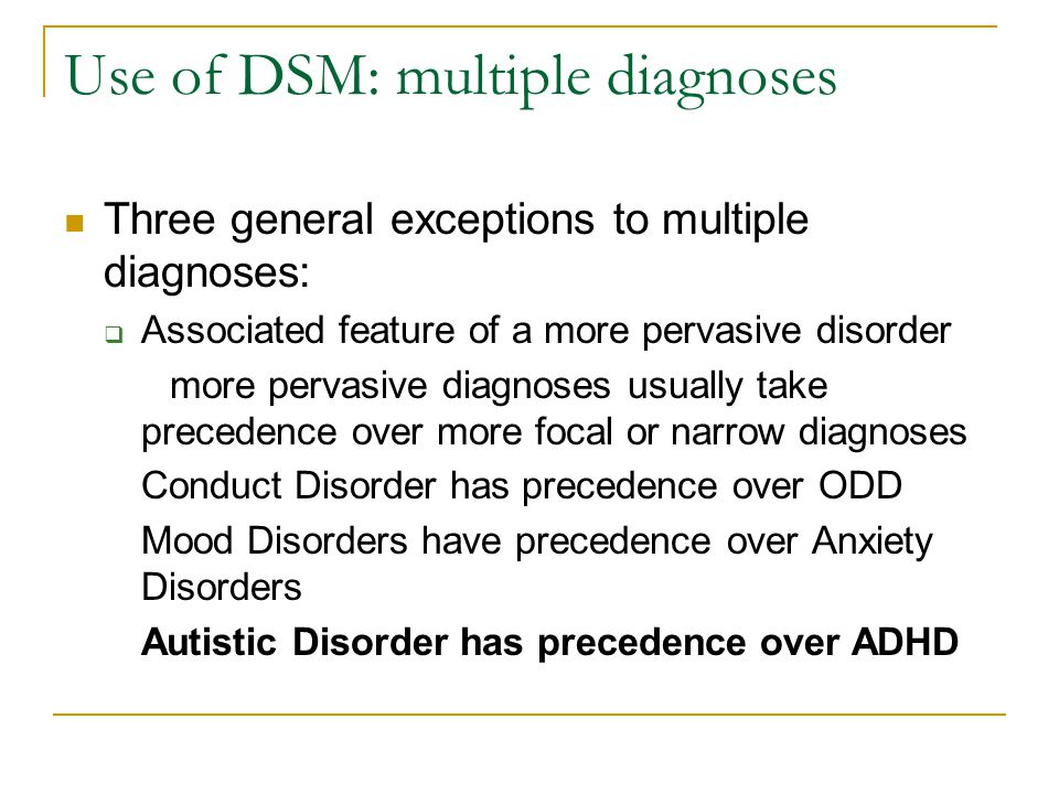 Use of DSM: multiple diagnoses Three general exceptions to multiple diagnoses:  Associated feature of a more pervasive disorder more pervasive diagno