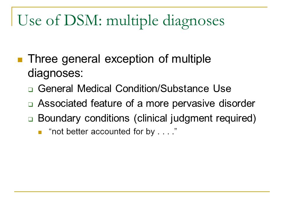 Use of DSM: multiple diagnoses Three general exception of multiple diagnoses:  General Medical Condition/Substance Use  Associated feature of a more