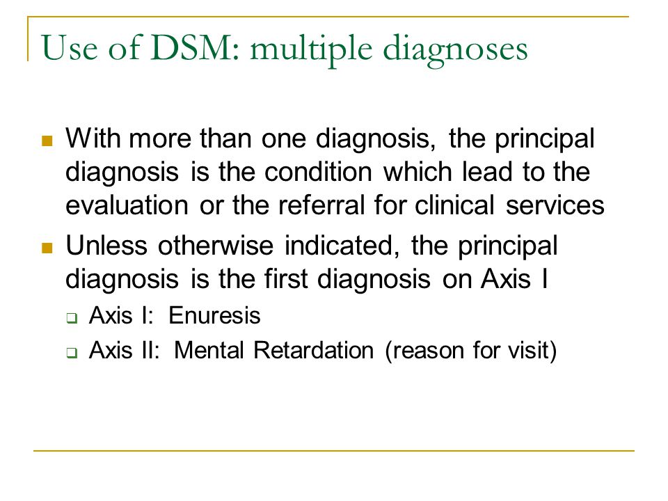 Use of DSM: multiple diagnoses With more than one diagnosis, the principal diagnosis is the condition which lead to the evaluation or the referral for
