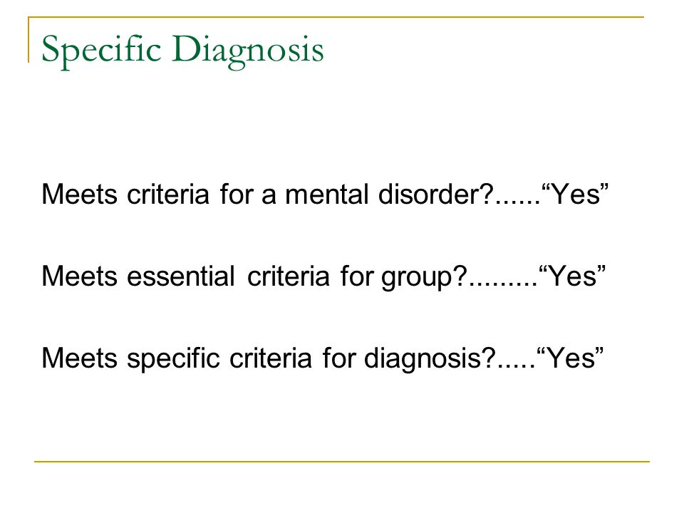 """Specific Diagnosis Meets criteria for a mental disorder?......""""Yes"""" Meets essential criteria for group?.........""""Yes"""" Meets specific criteria for diag"""
