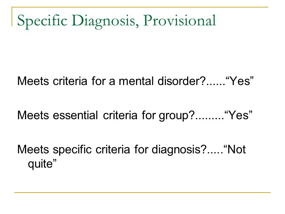 """Specific Diagnosis, Provisional Meets criteria for a mental disorder?......""""Yes"""" Meets essential criteria for group?.........""""Yes"""" Meets specific crit"""