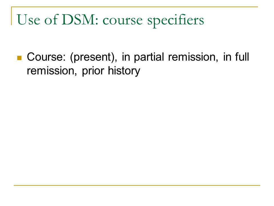 Use of DSM: course specifiers Course: (present), in partial remission, in full remission, prior history